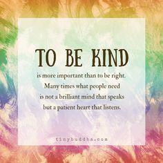 To be kind it is more important than to be right. Many times that people need is not a brilliant mind that speaks but a patient heart that listens.