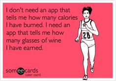 I don't need an app that tells me how many calories I have burned. I need an app that tells me how many glasses of wine I have earned. | Drinks/Happy Hour Ecard | someecards.com