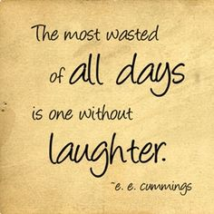 """""""The most wasted of all days is one without laughter"""" - e. e. cummings"""