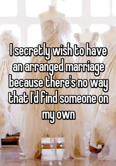 """I secretly wish to have an arranged marriage because there's no way that I'd find someone on my own"""