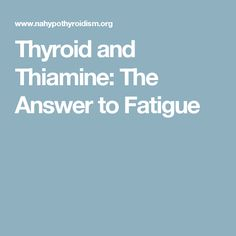 Thyroid and Thiamine: The Answer to Fatigue More