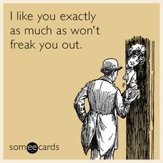 I like you exactly as much as won't freak you out.