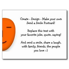 Create - Design - Make your own Send a Smile Postcard! Send your favorite humor on a postcard. Showcase your own brand of humor, on current events, occasions, special days! Replace the text with your favorite joke, quote, saying! And send a smile, share a laugh, with family, friends, the people you love :-) Create fun cards - for birthday, anniversary, graduation, st. patricks day, mothers day, fathers day, valentines day, holidays, christmas, or any regular day!