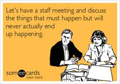 Let's have a staff meeting and discuss the things that must happen but will never actually end up happening. | Workplace Ecard | someecards.com