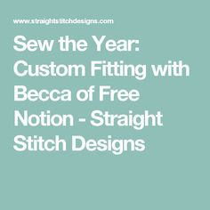 Sew the Year: Custom Fitting with Becca of Free Notion - Straight Stitch Designs First Blog Post, Straight Stitch, Stitch Design, Becca, Embroidery Stitches, Teaching, Sewing, Fit, Dressmaking
