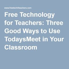 Free Technology for Teachers: Three Good Ways to Use TodaysMeet in Your Classroom