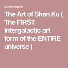 The Art of Shen Ku ( The FIRST  Intergalactic art form of the ENTIRE universe )