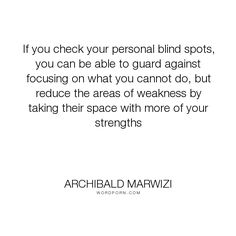 "Archibald Marwizi - ""If you check your personal blind spots, you can be able to guard against focusing..."". life, inspirational, inspirational-quotes, growth, leadership, purpose, success-quotes, excellence, effectiveness, attitude-quotes, legacy-quotes"