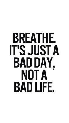 Breathe. It's just a bad day, not a bad life.
