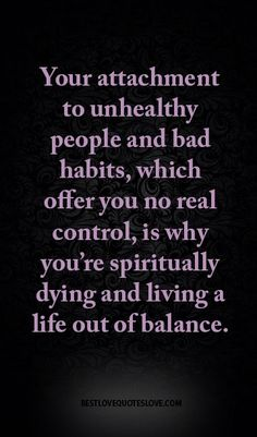 Your attachment to unhealthy people and bad habits, which offer you no real control, is why you're spiritually dying and living a life out of balance.