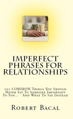 Imperfect Phrases For Relationships: 101 COMMON Things You Should Never Say To Someone Important To You... And What To Say Instead (ImPerfect Phrases Series) by Robert Bacal, http://www.amazon.com/dp/B007JLHO0C/ref=cm_sw_r_pi_dp_Asl6rb13J3QZA