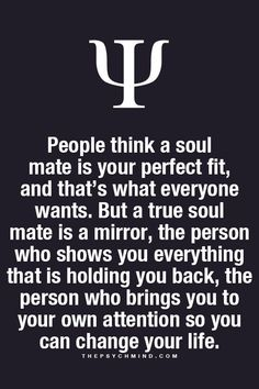 I think in life we have multiple soul mates, the ones who come in at particular moments to show us things about ourselves that we never knew. Soul mates that help us realize our downfalls, our potential, or that life does and can be better.