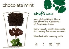 Argo Tea's Chocolate Mint: Luscious and creamy mix of tea, dark chocolate, cool mint and your milk of choice. Get a double boost of free-radical fighting antioxidants from both dark chocolate and tea; you can also lower the caffeine level by choosing white tea or our Armenian mint tea. All natural signature drink.