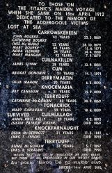 On Thursday 11th April 1912, one hundred and thirteen steerage passengers (third Class) boarded Titanic at Queenstown (Cobh) in Cork. Fourteen of these passengers were from Addergoole Parish (Lahardane). Eleven of these fourteen died when RMS Titanic sank on her maiden voyage, east of Newfoundland, having struck an iceberg. These Titanic passengers are known locally as the Addergoole Fourteen.