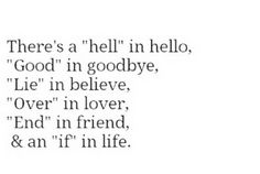 "There's a ""hell"" in hello. ""Good"" in goodbye, ""Lie in believe, ""Over"" in lover, ""End"" in friend, & an ""if"" in life."