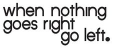 When nothing goes right go left.