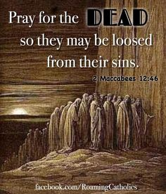 Pray for the souls who have gone on to their eternal rest--- back to the beginning of time. They need us!