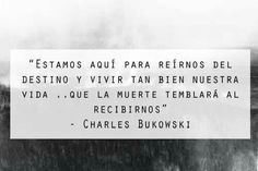 «Estamos aqui para reírnos del destino y vivir tan bien nuestra vida... Que la muerte temblará al recibirnos»   -Charles Bukowski