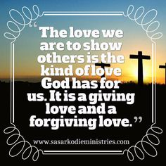 The love we are to show others is the kind of love God has for us. It is a giving love and a forgiving love.  VISIT HERE FOR MORE: ift.tt/2gk8Men #Bible #God #Love #Redeemed #Saved #Christian #Christianity #Chosen #Jesus #Truth #Praying #Christ #JesusChrist #Word #Godly #Angels #Cross #Faith #motivation #motivationalquotes #Inspiration #JesusSaves #positivevibes #gospel #Worship #Holy #HolySpirit #Praise #SASarkodie
