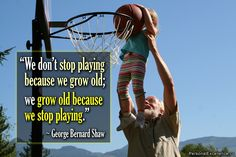"Inspirational Quote: ""We don't stop playing because we grow old; we grow old because we stop playing."" ~ George Bernard Shaw"