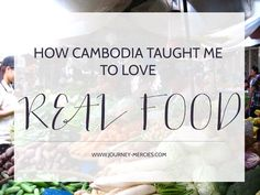 How Cambodia Taught Me to Love Real Food — Journey Mercies Best Of Journey, New Recipes, Real Food Recipes, Community Supported Agriculture, Hot Pockets, Chicken Piccata, One Summer, Fun Events, Make It Through