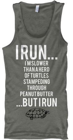 I RUN... I'M SLOWER THAN A HERD   OF TURTLES  STAMPEDING  THROUGH  PEANUT BUTTER ...BUT I RUN