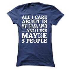 """ALL I CARE ABOUT IS MY LHASA APSO.  """"All I Care About Is My Lhasa Apso ...And Like Maybe 3 People"""" t-shirt is made just for those who love their Lhasa Apso."""
