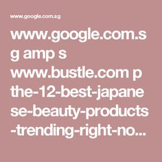 www.google.com.sg amp s www.bustle.com p the-12-best-japanese-beauty-products-trending-right-now-47171 amp