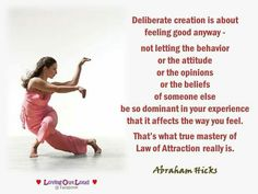Deliberate creation is about feeling good anyway - not letting the behaviour or the attitude or the opinions or the beliefs of someone else be so dominant in your experience that it affects the way you feel. that's what true mastery of lay of attraction really is. -Abraham Hicks