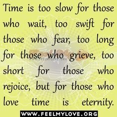 Time is too slow for those who wait, too swift for those who fear, too . but for those who love, time is eternity. (Read the entire quote. True Love Waits, Love Time, Swift, Waiting, Reading, Quotes, Quotations, Word Reading, Qoutes