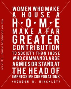 women who make a house a home make a far greater contribution to society than those who command large armies or stand at the head of impressive corporations. - Gordon B. Hinckley