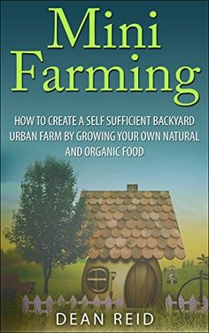 Mini Farming: How to Create a Self Sufficient Backyard Urban Farm By Growing Your Own Natural and Organic Food (Your Complete Guide to Building a Mini ... Homesteading, Self Sufficiency, Survival) - http://goodvibeorganics.com/mini-farming-how-to-create-a-self-sufficient-backyard-urban-farm-by-growing-your-own-natural-and-organic-food-your-complete-guide-to-building-a-mini-homesteading-self-sufficiency-survival/