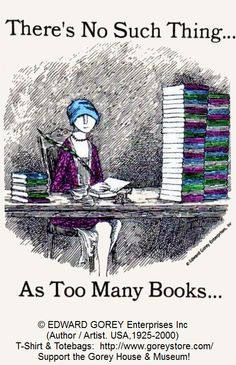 THERE IS NO SUCH THING AS TOO MANY BOOKS  by EDWARD GOREY (Author / Artist. USA,1925-2000) © GoreyStore.com  Support & maintain the Edward Gorey House/Museum, Yarmouth Port, MA. Relies 100% on public support! ... Give credit where due. ... KEEP attribution & artist link when repinning or reposting. COPYRIGHT LAW requires the artist be credited per wiki. http://pinterest.com/picturebooklove/how-to-pin-responsibly/