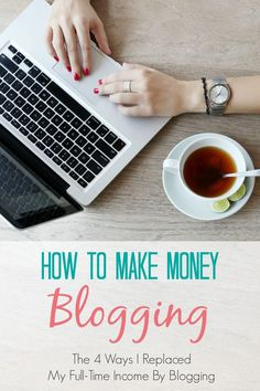 how to make money blogging the four ways i replaced my full time income