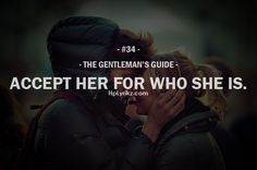 The Gentleman's Guide ~ Accept her for who she is… This is what all women hope for but Sometimes it's hard to believe or think that men like this still exists. Gentleman Rules, True Gentleman, Dapper Gentleman, Modern Gentleman, Gentlemens Guide, Love Quotes, Inspirational Quotes, Picture Quotes, Motivational Quotes