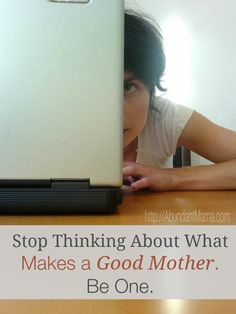 Stop thinking about what makes a good mother and just be one