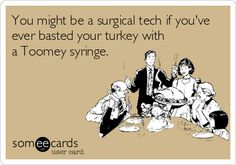 You might be a surgical tech if you've ever basted your turkey with a Toomey syringe.