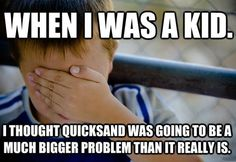 When I was a kid, I thought quicksand was going to be a much bigger problem than it really is.