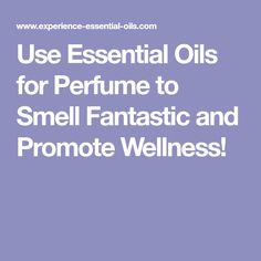 Use Essential Oils for Perfume to Smell Fantastic and Promote Wellness!