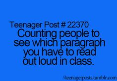 oh my goodness i would do this all the time in class:) exept i was happy cuz when i would get to read the long parragraphs..cuz i was a bookworm...i still am..idk im weird