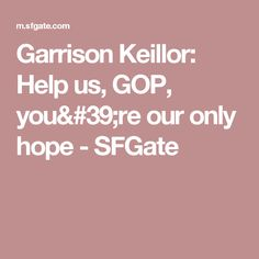Garrison Keillor: Help us, GOP, you're our only hope - SFGate