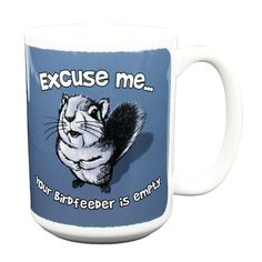 Excuse Me - Squirrel Mug - I really want this one! I have a squirrel who taps on my window to beg for seed.