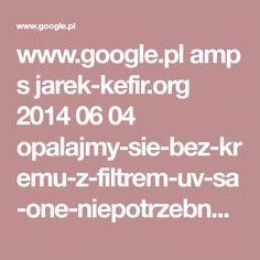 www.google.pl amp s jarek-kefir.org 2014 06 04 opalajmy-sie-bez-kremu-z-filtrem-uv-sa-one-niepotrzebne-wrecz-szkodliwe amp