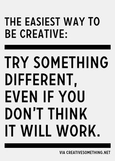 The easiest way to be creative: try something different. words of wisdom; how to live a creative life Motivacional Quotes, Great Quotes, Words Quotes, Wise Words, Quotes To Live By, Inspirational Quotes, Sayings, Quotes Images, Famous Quotes