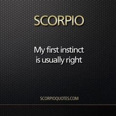 My first instinct is usually right - Scorpio