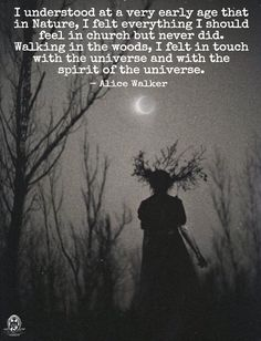 Alice Walker quote: I understood at a very early age that in Nature, I felt everything I should feel in church but never did. Walking in the woods, I felt in touch with the universe and with the spirit of the universe.