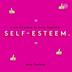 I am allowed to have healthy SELF-ESTEEM.