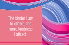 The kinder I am to others, the more kindness I attract.~ Louise L. Hay