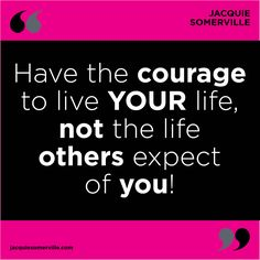 Have the courage to live YOUR life, not the life OTHERS expect of you! #BeYourOwnSoulMate