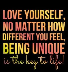 Love yourself, no matter how different you feel, being unique is the key to life!